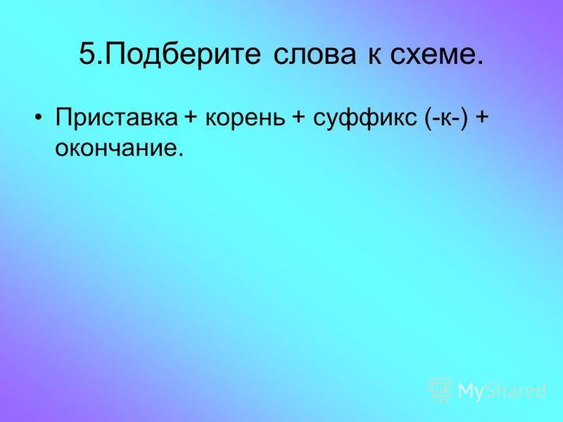 5. Подберите слова к схеме. Приставка + корень + суффикс (-к-) + окончание.