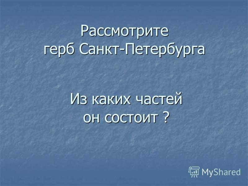 Рассмотрите герб Санкт-Петербурга Из каких частей он состоит ?