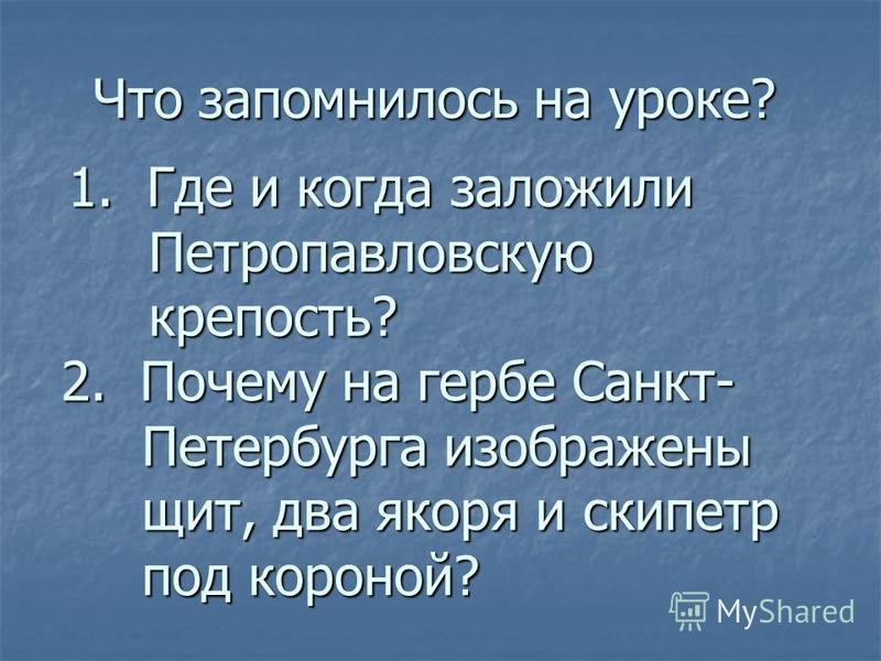 Что запомнилось на уроке? 1. Где и когда заложили Петропавловскую крепость? 2. Почему на герыбе Санкт- Петербурга изображены щит, два якоря и скипетр под короной?