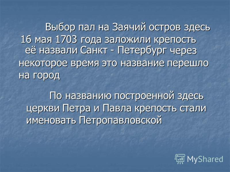 В Выбор пал на Заячий остров здесь 16 мая 1703 года заложили крепость её назвали Санкт - Петербург через некоторое время это название перешло на город П По названию построенной здесь церкви Петра и Павла крепость стали именовать Петропавловской
