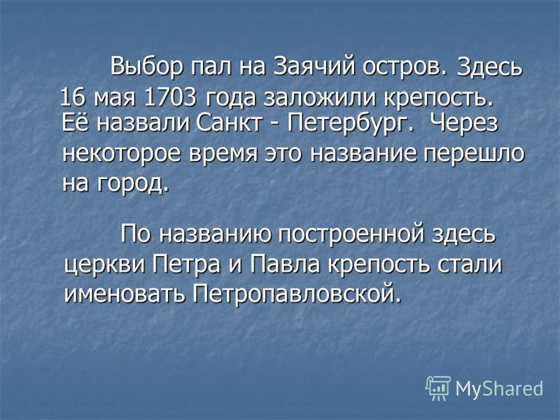В Выбор пал на Заячий остров. Здесь 16 мая 1703 года заложили крепость. Её назвали Санкт - Петербург. Через некоторое время это название перешло на город. П По названию построенной здесь церкви Петра и Павла крепость стали именовать Петропавловской.