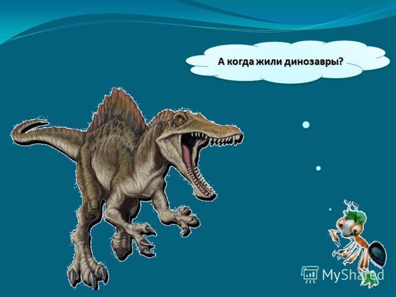 А когда жили динозавры?
