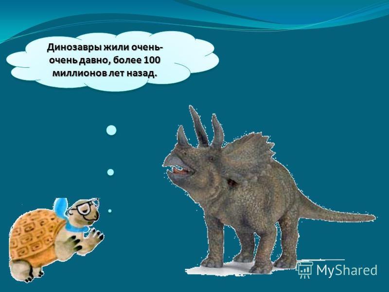 Динозавры жили очень- очень давно, более 100 миллионов лет назад.