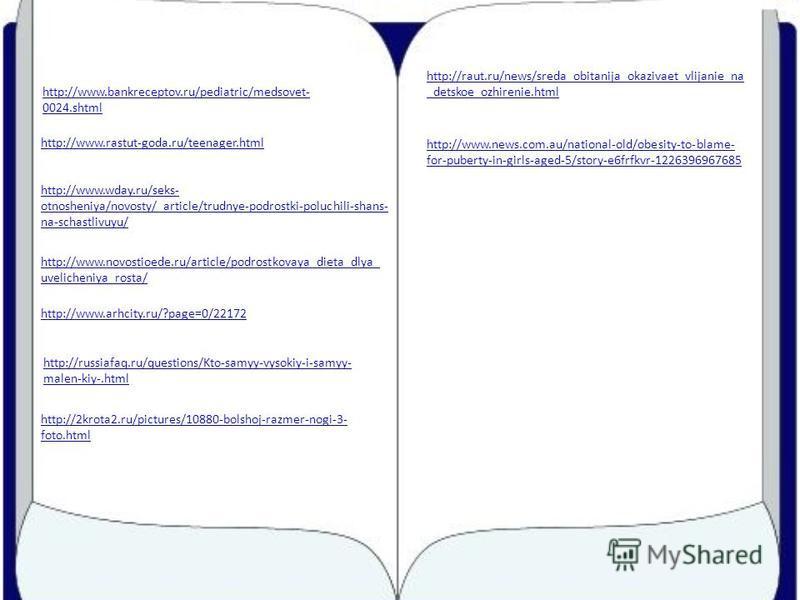 http://www.bankreceptov.ru/pediatric/medsovet- 0024.shtml http://www.rastut-goda.ru/teenager.html http://www.wday.ru/seks- otnosheniya/novosty/_article/trudnye-podrostki-poluchili-shans- na-schastlivuyu/ http://www.novostioede.ru/article/podrostkovay