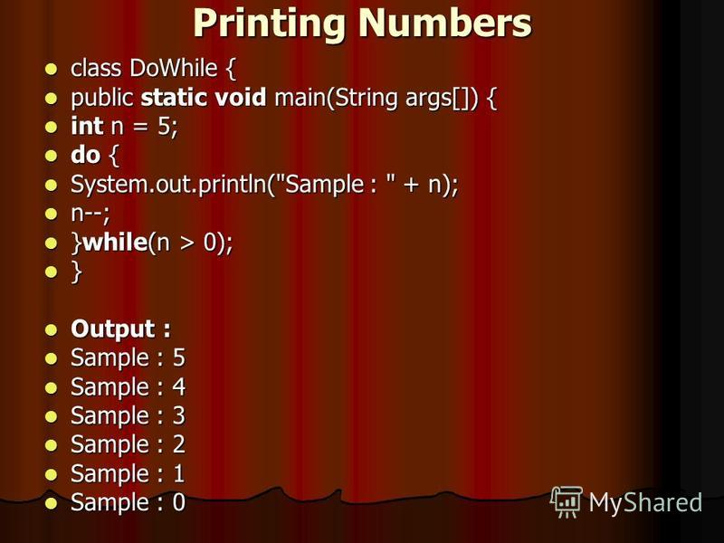 Printing Numbers class DoWhile { class DoWhile { public static void main(String args[]) { public static void main(String args[]) { int n = 5; int n = 5; do { do { System.out.println(