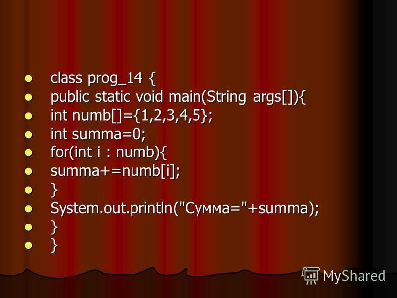 class prog_14 { class prog_14 { public static void main(String args[]){ public static void main(String args[]){ int numb[]={1,2,3,4,5}; int numb[]={1,2,3,4,5}; int summa=0; int summa=0; for(int i : numb){ for(int i : numb){ summa+=numb[i]; summa+=num