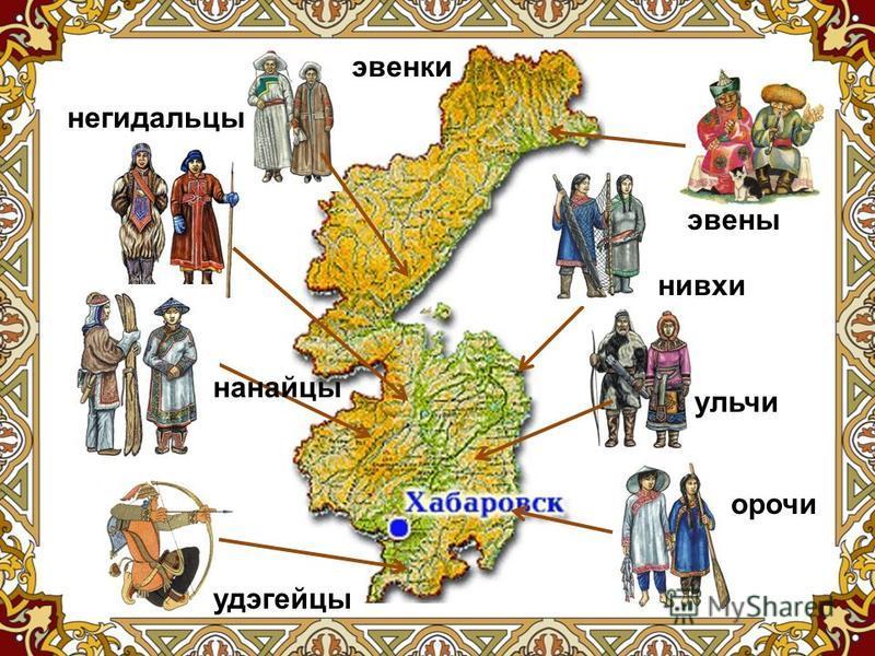 На территории современного Хабаровского края на сегодняшний день проживают представители 8 национальностей исконно коренных народов Севера и Дальнего Востока: нивнанайцы; хи; негидальцы; орочи; удэгейцы; уличи; эвенки; эвены.