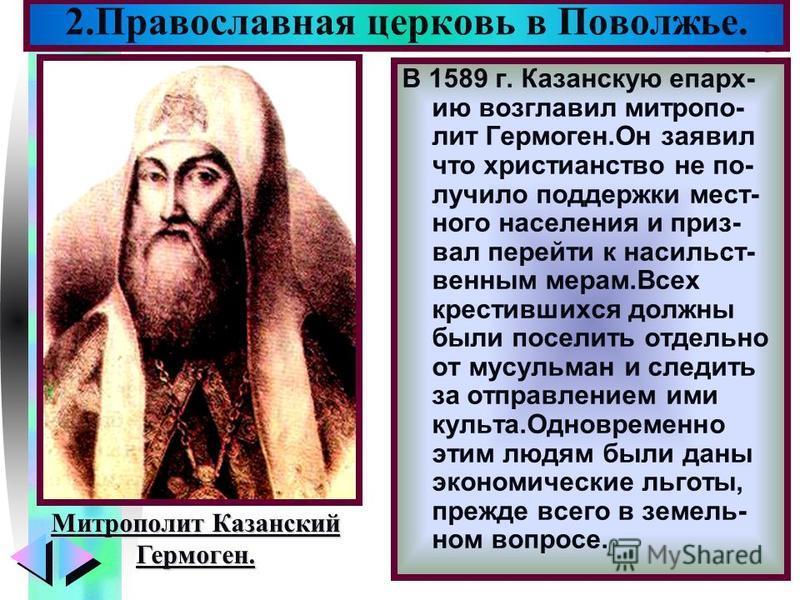Меню В 1589 г. Казанскую епархию возглавил митрополит Гермоген.Он заявил что христианство не по- лучило поддержки местного населения и приз- вал перейти к насильственным мерам.Всех крестившихся должны были поселить отдельно от мусульман и следить за