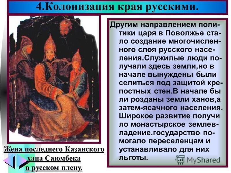 Меню Другим направлением поли- тики царя в Поволжье стало создание многочисленного слоя русского населения.Служилые люди получали здесь земли,но в начале вынуждены были селиться под защитой крепостных стен.В начале бы ли розданы земли ханов,а затем-я