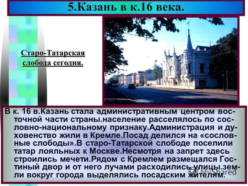 Меню В к. 16 в.Казань стала административным центром вос- точной части страны.население расселялось по сословно-национальному признаку.Администрация и духовенство жили в Кремле.Посад делился на «сословные слободы».В старо-Татарской слободе поселили т