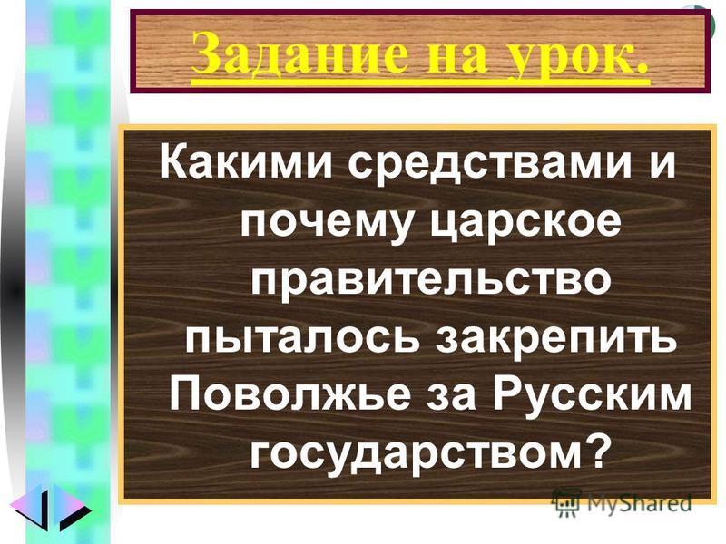 Меню Задание на урок. Какими средствами и почему царское правительство пыталось закрепить Поволжье за Русским государством?