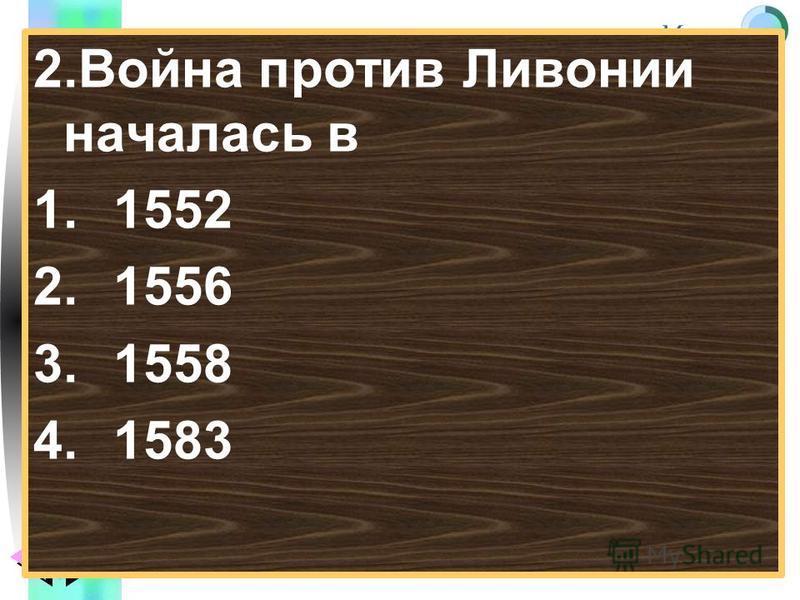Меню 2. Война против Ливонии началась в 1.1552 2.1556 3.1558 4.1583
