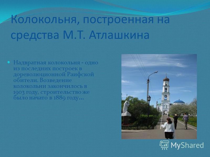 Колокольня, построенная на средства М.Т. Атлашкина Надвратная колокольня - одно из последних построек в дореволюционной Раифской обители. Возведение колокольни закончилось в 1903 году, строительство же было начато в 1889 году...