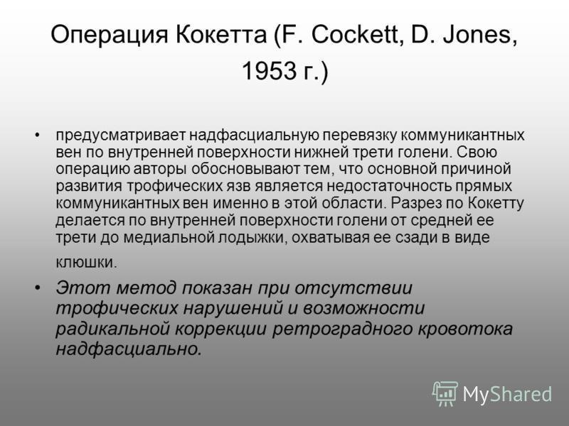 Операция Кокетта (F. Cockett, D. Jones, 1953 г.) предусматривает надфасциальную перевязку коммуникантных вен по внутренней поверхности нижней трети голени. Свою операцию авторы обосновывают тем, что основной причиной развития трофических язв является
