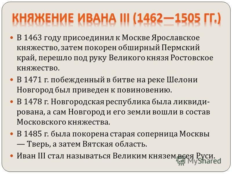 В 1463 году присоединил к Москве Ярославское княжество, затем покорен обширный Пермский край, перешло под руку Великого князя Ростовское княжество. В 1471 г. побежденный в битве на реке Шелони Новгород был приведен к повиновению. В 1478 г. Новгородск