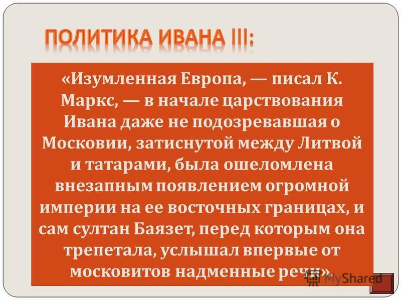 Иван III выдвинул положение о том, что московские князья являются наследниками князей Киевской Руси, а, следовательно, все земли Киевской Руси вотчина московских государей. Великий князь начал войну с Литовско - Русским государством и завоевал 19 гор