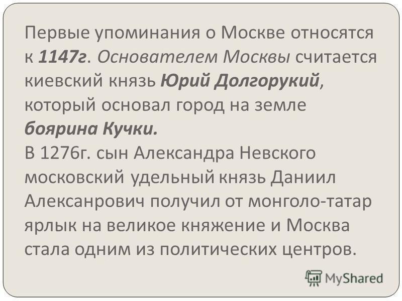 Первые упоминания о Москве относятся к 1147 г. Основателем Москвы считается киевский князь Юрий Долгорукий, который основал город на земле боярина Кучки. В 1276 г. сын Александра Невского московский удельный князь Даниил Алексанрович получил от монго