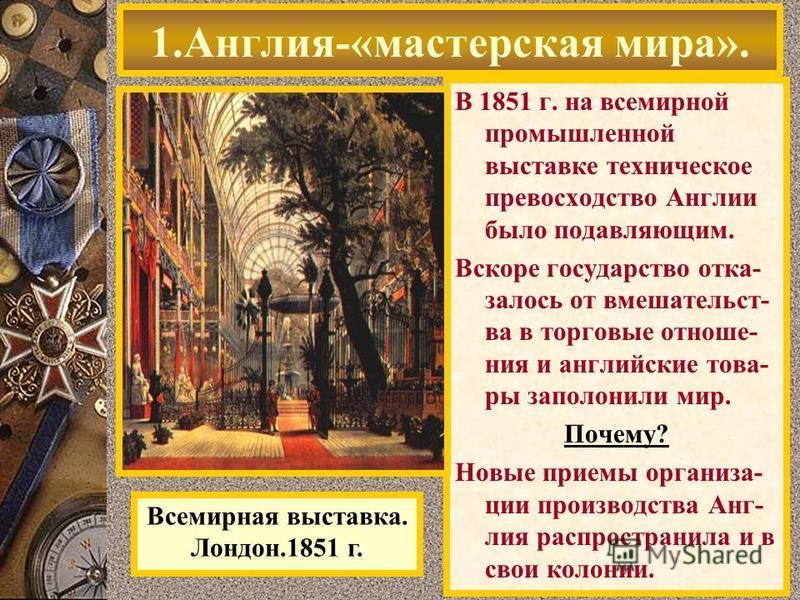 В 1851 г. на всемирной промышленной выставке техническое превосходство Англии было подавляющим. Вскоре государство отказалось от вмешательства в торговые отношения и английские товары заполонили мир. Почему? Новые приемы организации производства Анг-