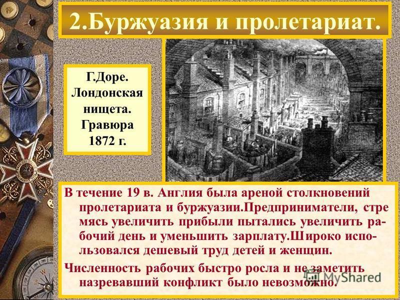 В течение 19 в. Англия была ареной столкновений пролетариата и буржуазии.Предприниматели, стремясь увеличить прибыли пытались увеличить рабочий день и уменьшить зарплату.Широко использовался дешевый труд детей и женщин. Численность рабочих быстро рос