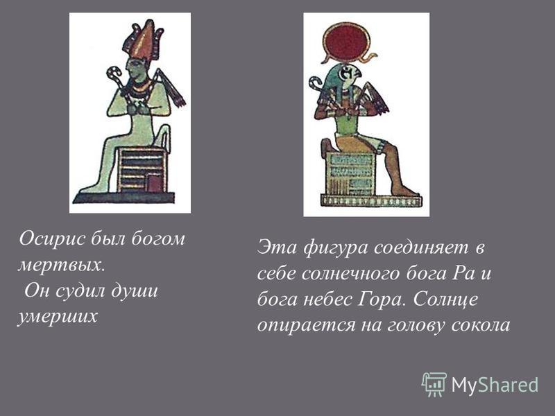 Осирис был богом мертвых. Он судил души умерших Эта фигура соединяет в себе солнечного бога Ра и бога небес Гора. Солнце опирается на голову сокола