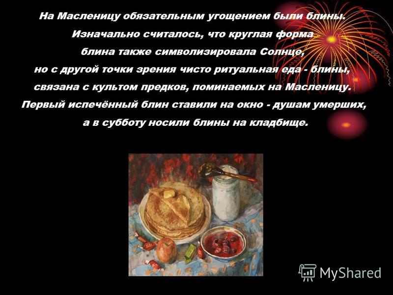 На Масленицу обязательным угощением были блины. Изначально считалось, что круглая форма блина также символизировала Солнце, но с другой точки зрения чисто ритуальная еда - блины, связана с культом предков, поминаемых на Масленицу. Первый испечённый б