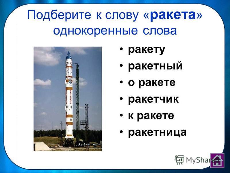 Подберите к слову « ракета » однокоренные слова ракету ракетный о ракете ракетчик к ракете ракетница