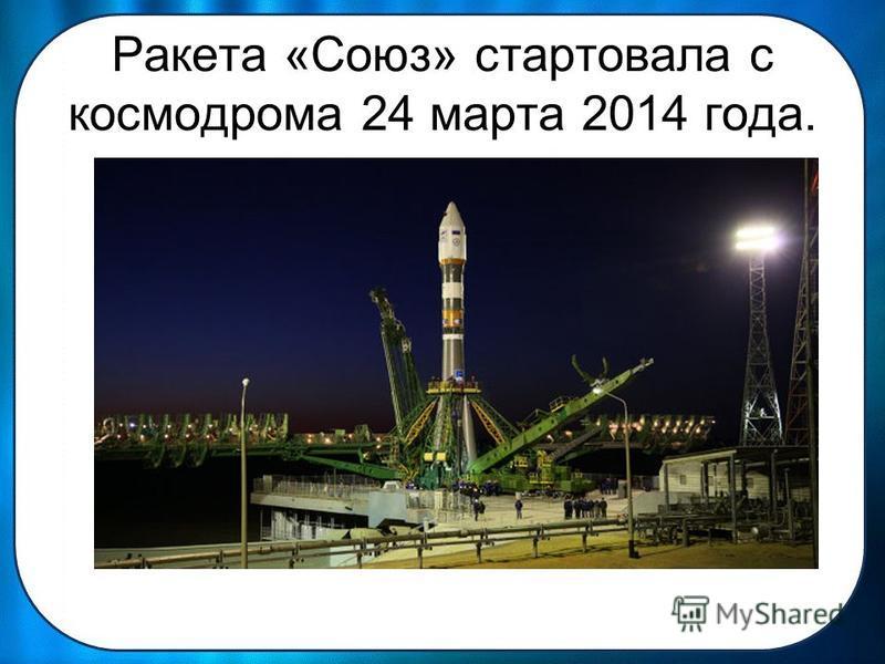 Ракета «Союз» стартовала с космодрома 24 марта 2014 года.