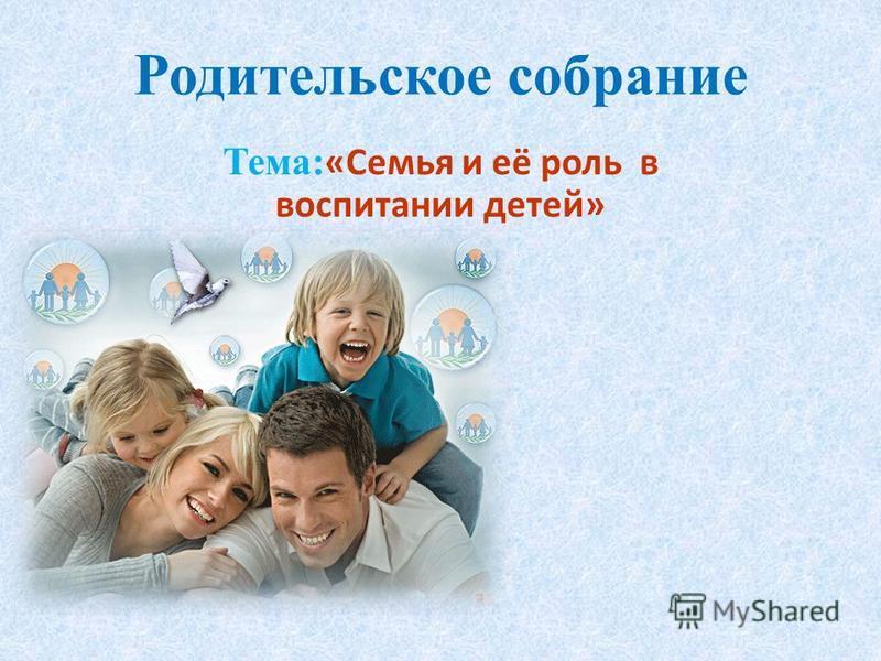Родительское собрание Тема: «Семья и её роль в воспитании детей»