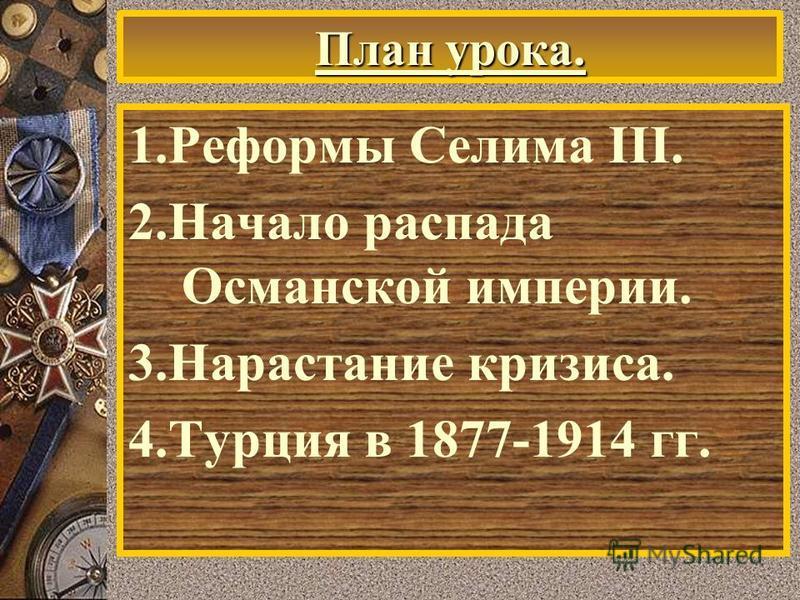 План урока. 1. Реформы Селима III. 2. Начало распада Османской империи. 3. Нарастание кризиса. 4. Турция в 1877-1914 гг.