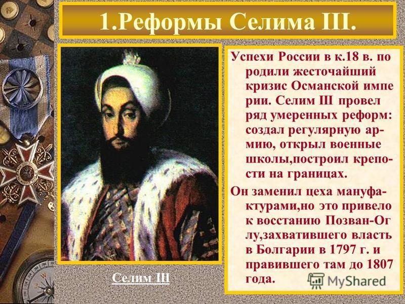 Успехи России в к.18 в. по родили жесточайший кризис Османской империи. Селим III провел ряд умеренных реформ: создал регулярную армию, открыл военные школы,построил крепости на границах. Он заменил цеха мануфактура ми,но это привело к восстанию Позв