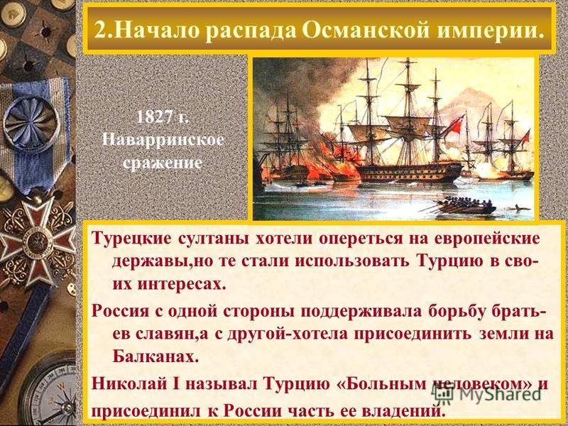 Турецкие султаны хотели опереться на европейские державы,но те стали использовать Турцию в своих интересах. Россия с одной стороны поддерживала борьбу брать- ев славян,а с другой-хотела присоединить земли на Балканах. Николай I называл Турцию «Больны