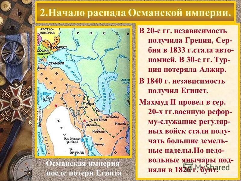 В 20-е гг. независимость получила Греция, Сер- бия в 1833 г.стала автономией. В 30-е гг. Тур- ция потеряла Алжир. В 1840 г. независимость получил Египет. Махмуд II провел в сер. 20-х гг.военную реформу-служащие регулярных войск стали полу- чать больш