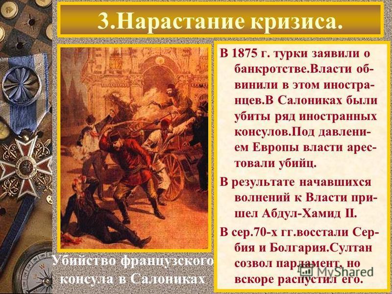 В 1875 г. турки заявили о банкротстве.Власти об- винили в этом иностра- танцев.В Салониках были убиты ряд иностранных консулов.Под давлением Европы власти арестовали убийц. В результате начавшихся волнений к Власти при- шел Абдул-Хамид II. В сер.70-х