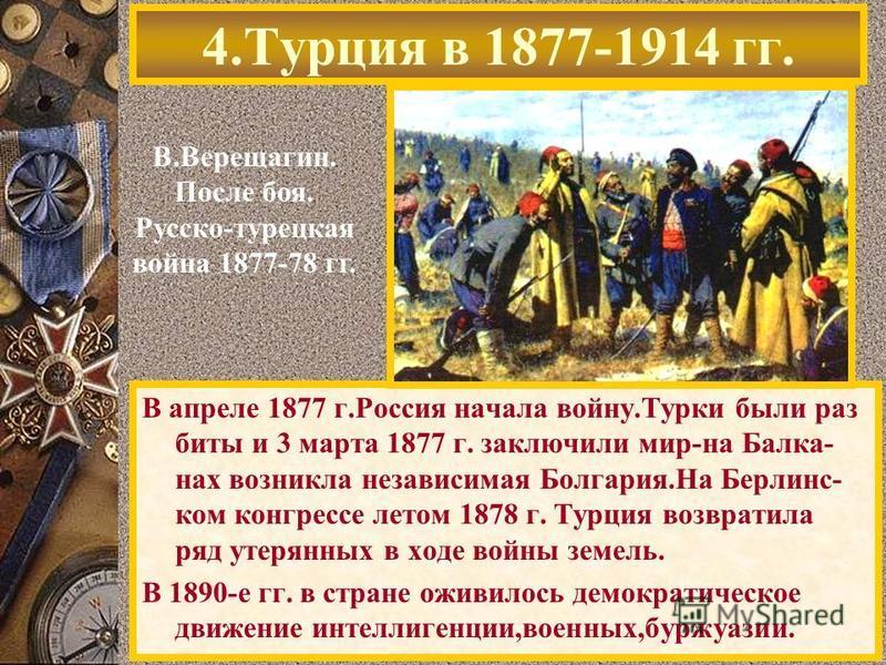 В апреле 1877 г.Россия начала войну.Турки были раз биты и 3 марта 1877 г. заключили мир-на Балка- нах возникла независимая Болгария.На Берлинс- ком конгрессе летом 1878 г. Турция возвратила ряд утерянных в ходе войны земель. В 1890-е гг. в стране ожи
