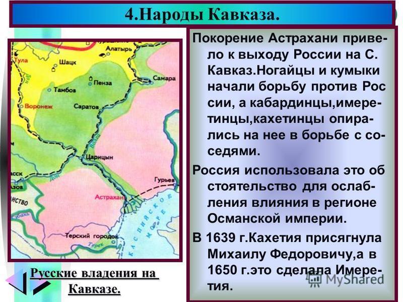 Меню Покорение Астрахани привело к выходу России на С. Кавказ.Ногайцы и кумыки начали борьбу против Рос сии, а кабардинцы,имере- танцы,кахетанцы опирались на нее в борьбе с соседями. Россия использовала это обстоятельство для ослабления влияния в рег