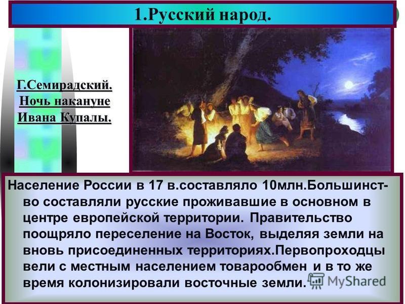 Меню Население России в 17 в.составляло 10 млн.Большинст- во составляли русские проживавшее в основном в центре европейской территории. Правительство поощряло переселение на Восток, выделяя земли на вновь присоединенных территориях.Первопроходцы вели