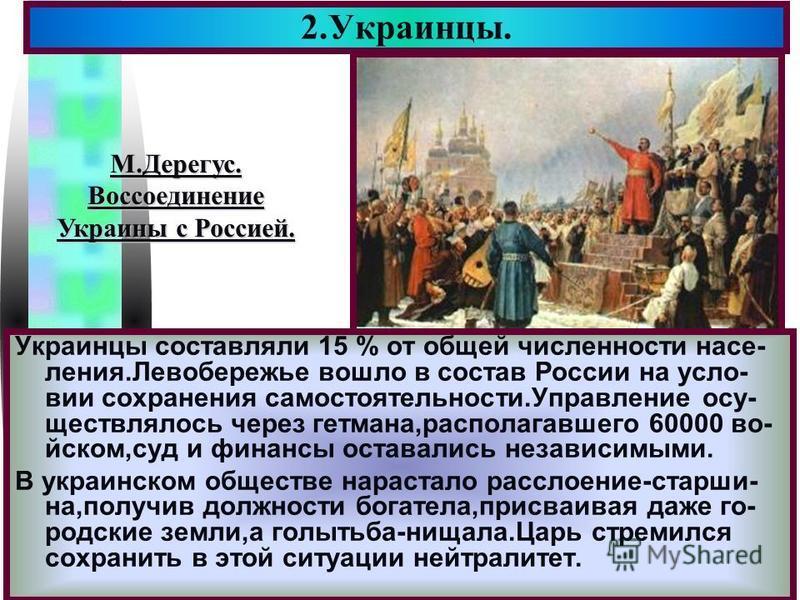 Меню Украинцы составляли 15 % от общей численности населения.Левобережье вошло в состав России на условии сохранения самостоятельности.Управление осуществлялось через гетмана,располагавшего 60000 во- иском,суд и финансы оставались независимыми. В укр