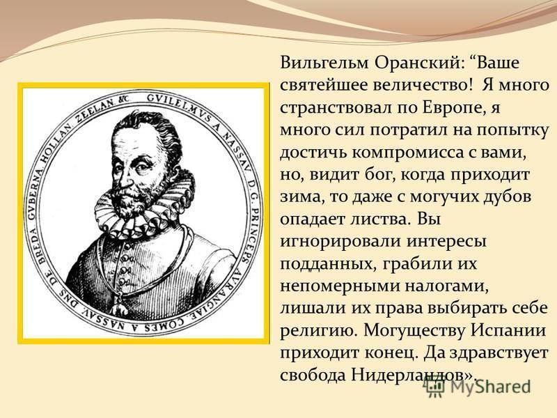 Вильгельм Оранский: Ваше святейшее величество! Я много странствовал по Европе, я много сил потратил на попытку достичь компромисса с вами, но, видит бог, когда приходит зима, то даже с могучих дубов опадает листва. Вы игнорировали интересы подданных,