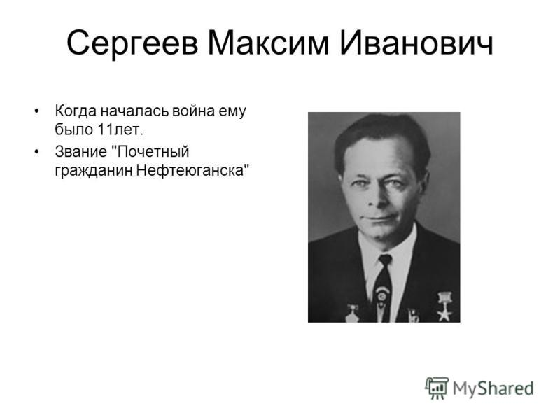 Сергеев Максим Иванович Когда началась война ему было 11 лет. Звание Почетный гражданин Нефтеюганска
