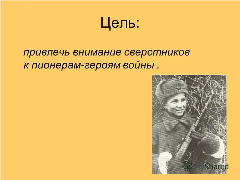 Цель: привлечь внимание сверстников к пионерам-героям войны.