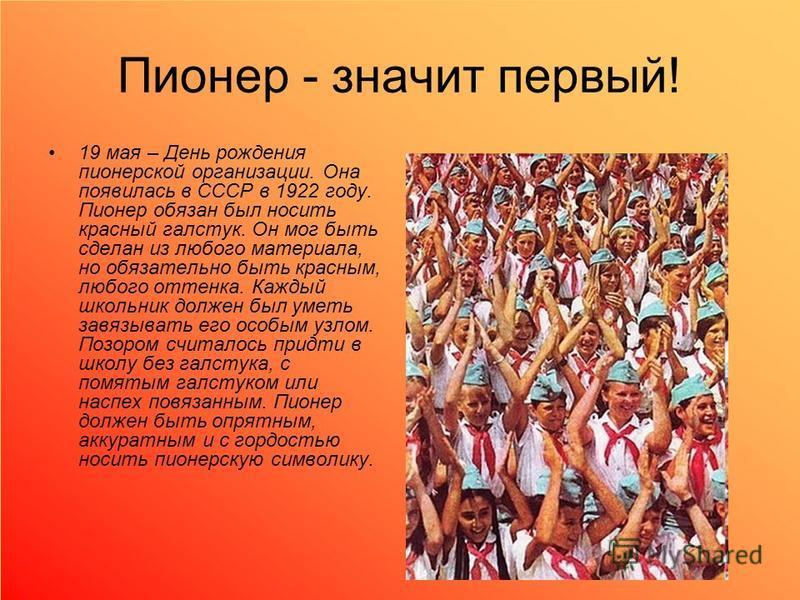 Пионер - значит первый! 19 мая – День рождения пионерской организации. Она появилась в СССР в 1922 году. Пионер обязан был носить красный галстук. Он мог быть сделан из любого материала, но обязательно быть красным, любого оттенка. Каждый школьник до