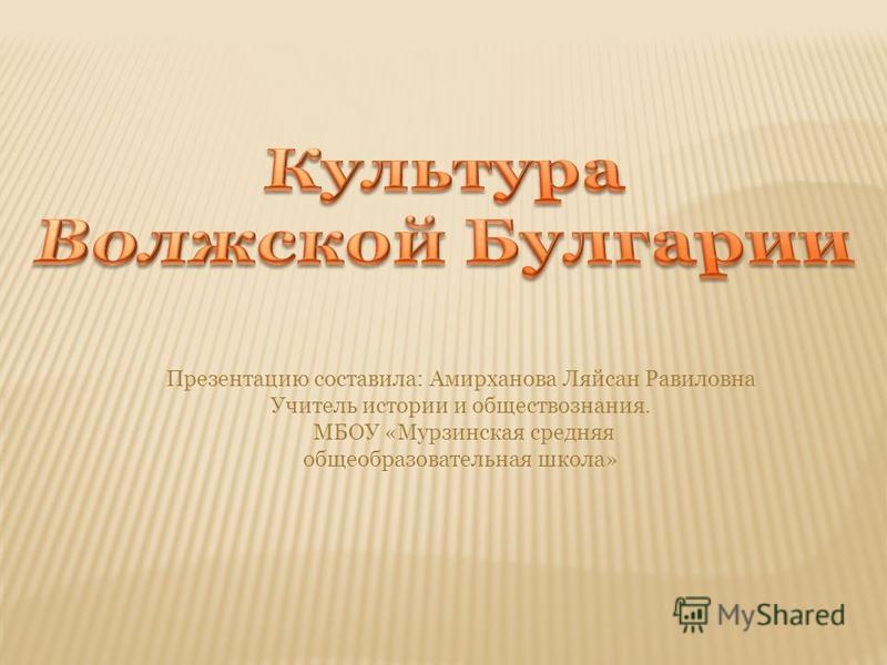 Презентацию составила: Амирханова Ляйсан Равиловна Учитель истории и обществознания. МБОУ «Мурзинская средняя общеобразовательная школа»