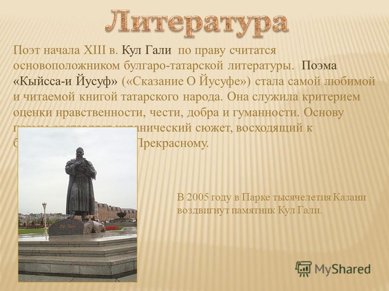 Поэт начала XIII в. Кул Гали по праву считается основоположником болгаро-татарской литературы. Поэма «Кыйсса-и Йусуф» («Сказание О Йусуфе») стала самой любимой и читаемой книгой татарского народа. Она служила критерием оценки нравственности, чести, д