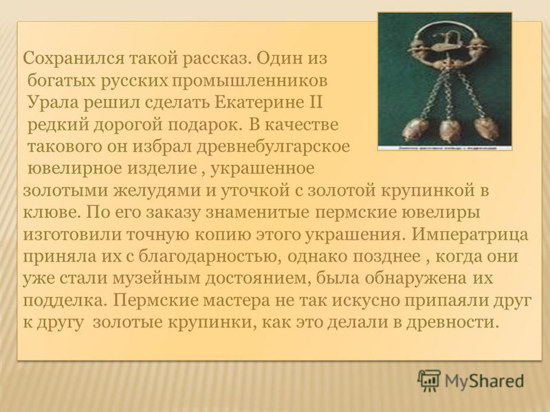 Сохранился такой рассказ. Один из богатых русских промышленников Урала решил сделать Екатерине II редкий дорогой подарок. В качестве такового он избрал древнебулгарское ювелирное изделие, украшенное золотыми желудями и уточкой с золотой крупинкой в к