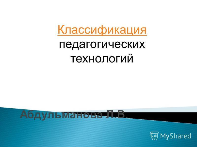 Абдульманова Л.В. Классификация Классификация педагогических технологий