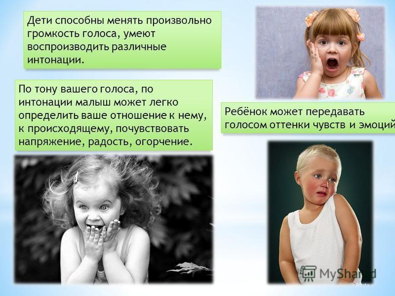 Дети способны менять произвольно громкость голоса, умеют воспроизводить различные интонации. По тону вашего голоса, по интонации малыш может легко определить ваше отношение к нему, к происходящему, почувствовать напряжение, радость, огорчение. Ребёно