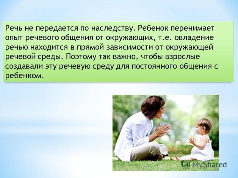 Речь не передается по наследству. Ребенок перенимает опыт речевого общения от окружающих, т.е. овладение речью находится в прямой зависимости от окружающей речевой среды. Поэтому так важно, чтобы взрослые создавали эту речевую среду для постоянного о