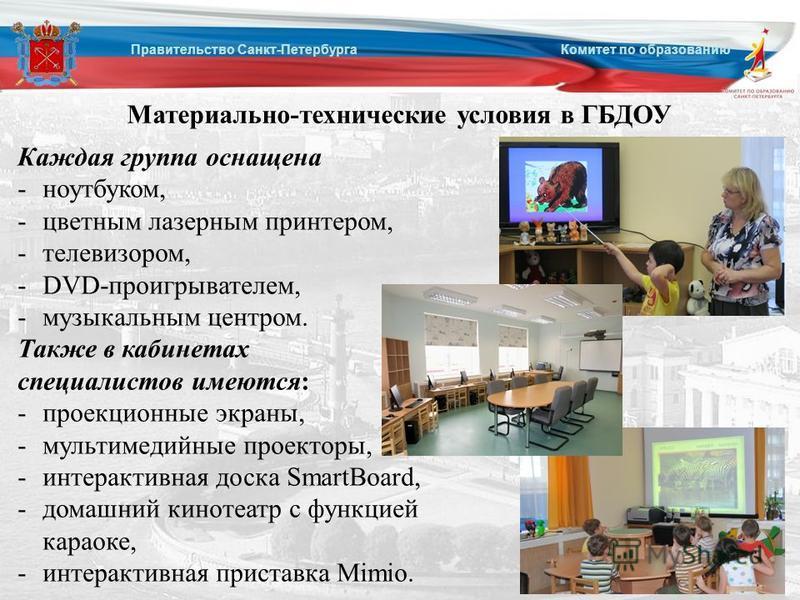 Правительство Санкт-Петербурга Комитет по образованию Материально-технические условия в ГБДОУ Каждая группа оснащена -ноутбуком, -цветным лазерным принтером, -телевизором, -DVD-проигрывателем, -музыкальным центром. Также в кабинетах специалистов имею