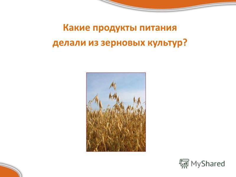 Какие продукты питания делали из зерновых культур?