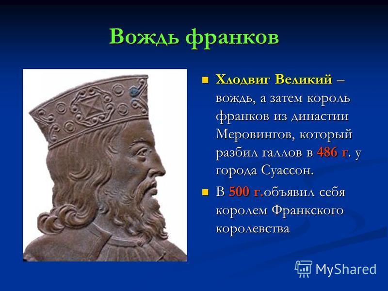 Вождь франков Хлодвиг Великий – вождь, а затем король франков из династии Меровингов, который разбил галлов в 486 г. у города Суассон. В 500 г.объявил себя королем Франкского королевства